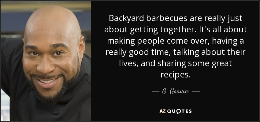 Backyard barbecues are really just about getting together. It's all about making people come over, having a really good time, talking about their lives, and sharing some great recipes. - G. Garvin