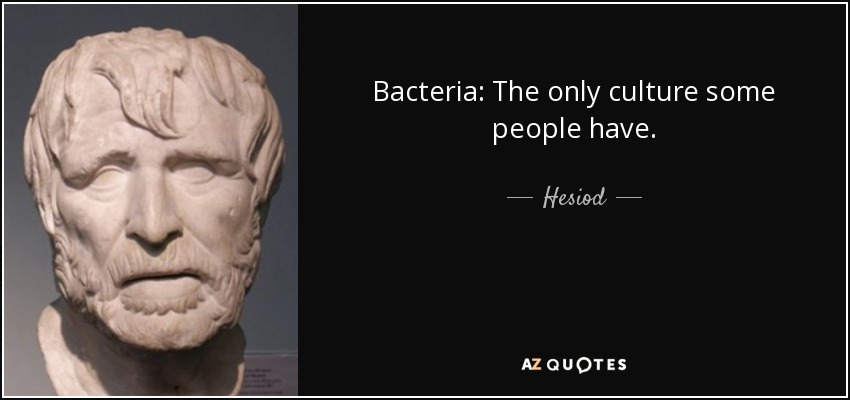 Bacteria: The only culture some people have. - Hesiod