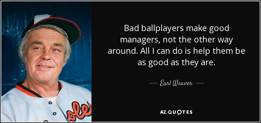 Bad ballplayers make good managers, not the other way around. All I can do is help them be as good as they are. - Earl Weaver
