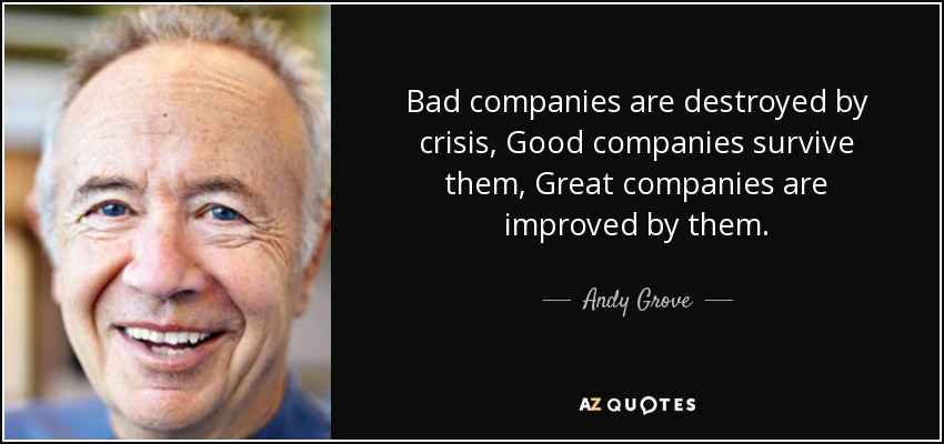 Bad companies are destroyed by crisis, Good companies survive them, Great companies are improved by them. - Andy Grove