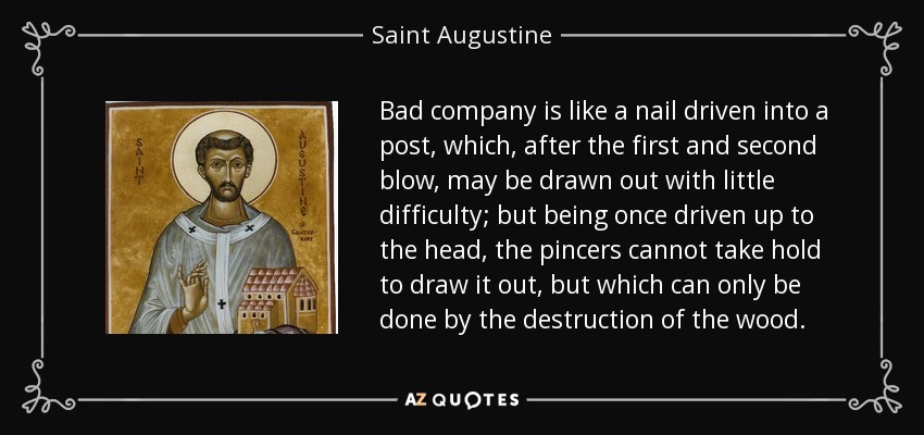 Bad company is like a nail driven into a post, which, after the first and second blow, may be drawn out with little difficulty; but being once driven up to the head, the pincers cannot take hold to draw it out, but which can only be done by the destruction of the wood. - Saint Augustine