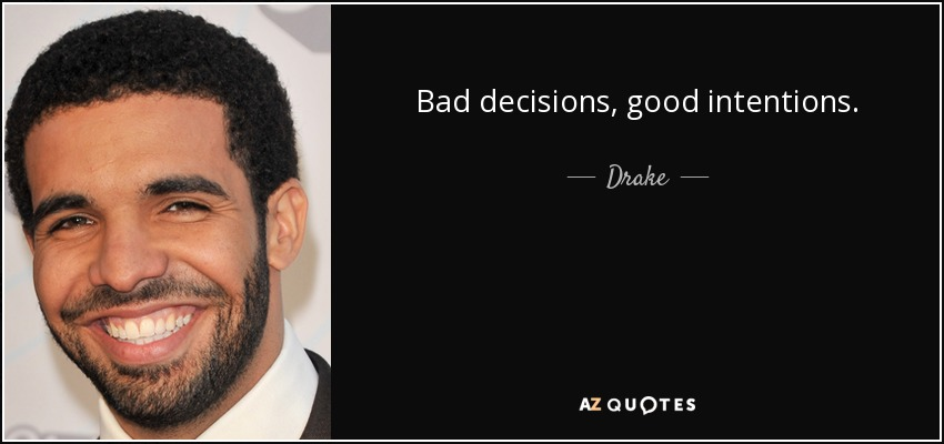 Drake quote: Bad decisions, good intentions.