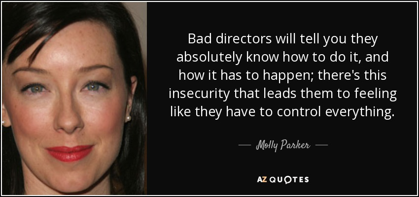 Bad directors will tell you they absolutely know how to do it, and how it has to happen; there's this insecurity that leads them to feeling like they have to control everything. - Molly Parker