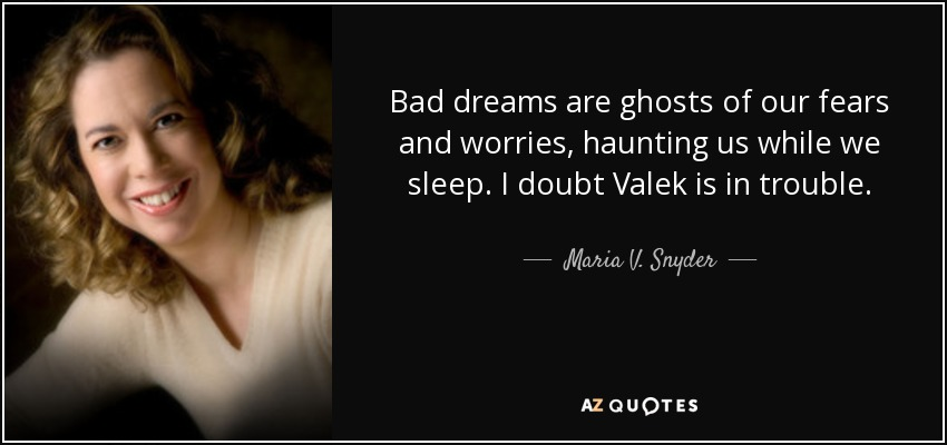 Bad dreams are ghosts of our fears and worries, haunting us while we sleep. I doubt Valek is in trouble. - Maria V. Snyder