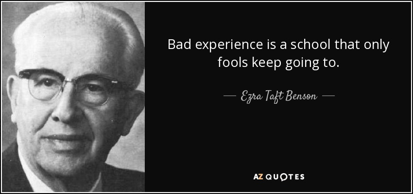 Bad experience is a school that only fools keep going to. - Ezra Taft Benson