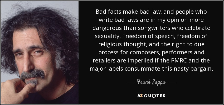 Bad facts make bad law, and people who write bad laws are in my opinion more dangerous than songwriters who celebrate sexuality. Freedom of speech, freedom of religious thought, and the right to due process for composers, performers and retailers are imperiled if the PMRC and the major labels consummate this nasty bargain. - Frank Zappa