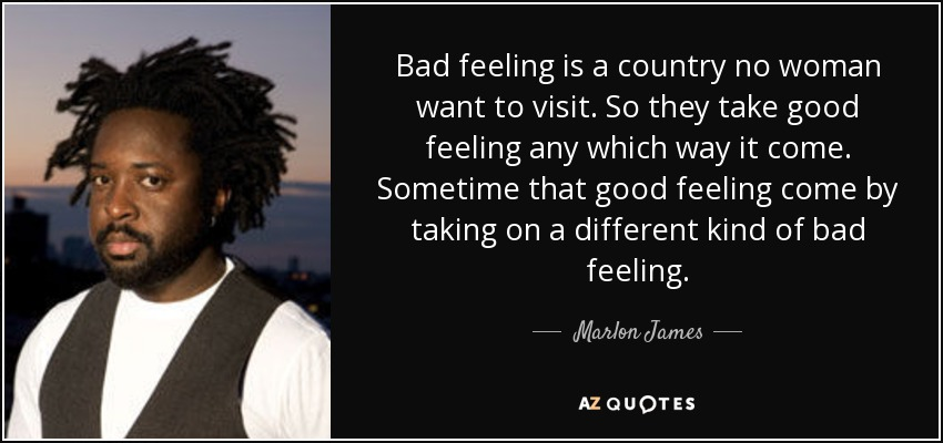 Bad feeling is a country no woman want to visit. So they take good feeling any which way it come. Sometime that good feeling come by taking on a different kind of bad feeling. - Marlon James