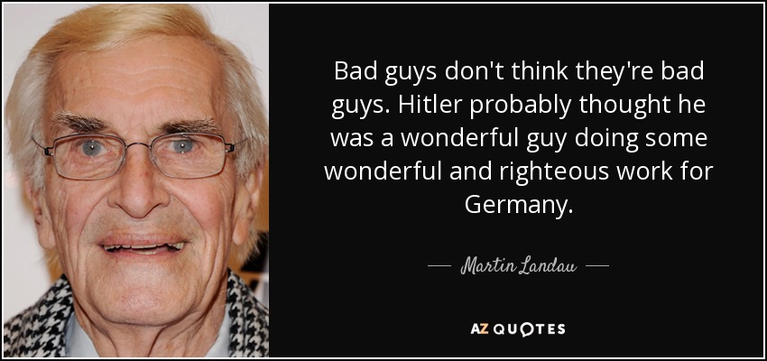 Bad guys don't think they're bad guys. Hitler probably thought he was a wonderful guy doing some wonderful and righteous work for Germany. - Martin Landau