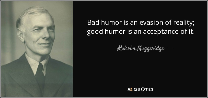 Bad humor is an evasion of reality; good humor is an acceptance of it. - Malcolm Muggeridge