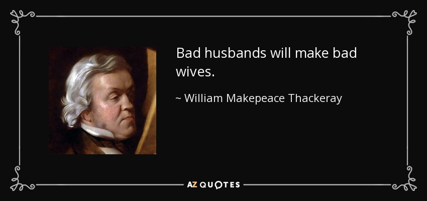 Bad husbands will make bad wives. - William Makepeace Thackeray