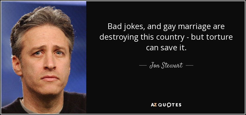 Bad jokes, and gay marriage are destroying this country - but torture can save it. - Jon Stewart
