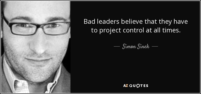 Bad leaders believe that they have to project control at all times. - Simon Sinek
