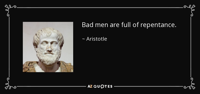 Bad men are full of repentance. - Aristotle