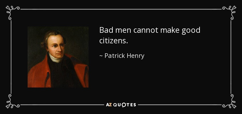 Bad men cannot make good citizens. - Patrick Henry