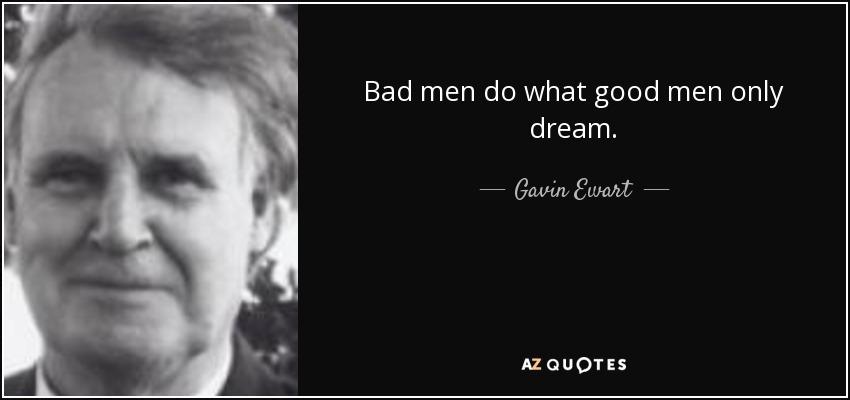 Bad men do what good men only dream. - Gavin Ewart