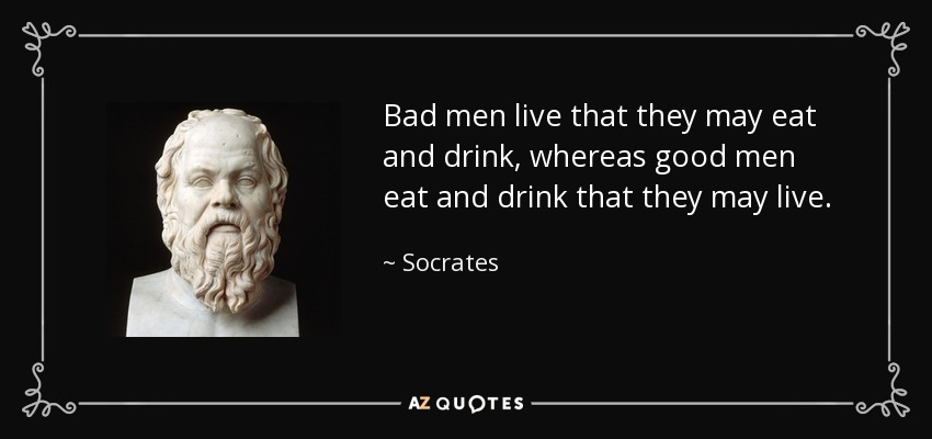Bad men live that they may eat and drink, whereas good men eat and drink that they may live. - Socrates