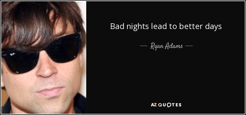 Bad nights lead to better days - Ryan Adams