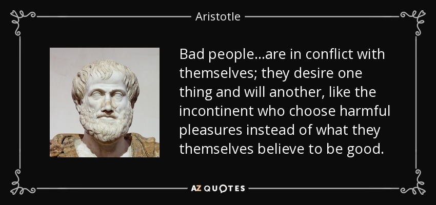 Bad people...are in conflict with themselves; they desire one thing and will another, like the incontinent who choose harmful pleasures instead of what they themselves believe to be good. - Aristotle