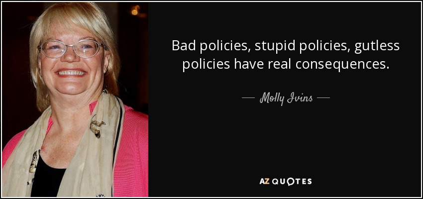 Bad policies, stupid policies, gutless policies have real consequences. - Molly Ivins