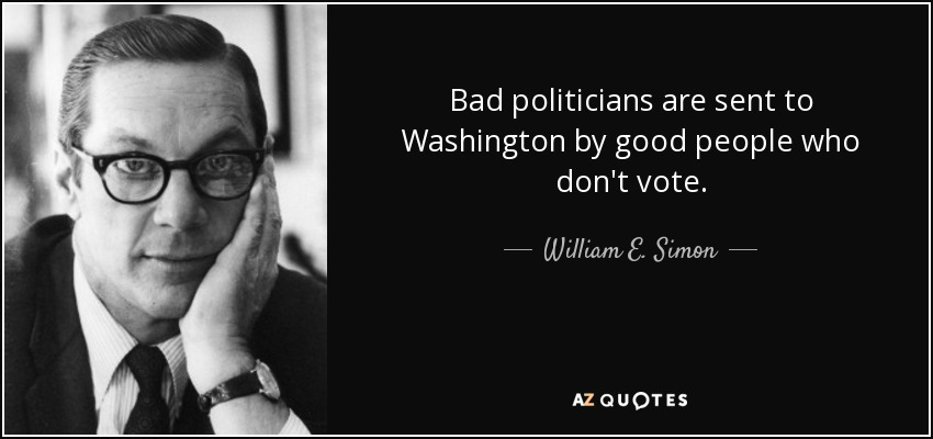Bad politicians are sent to Washington by good people who don't vote. - William E. Simon