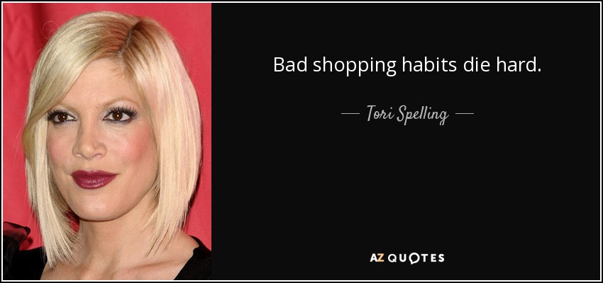 Bad shopping habits die hard. - Tori Spelling
