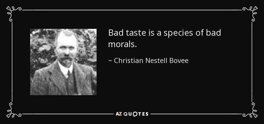 Bad taste is a species of bad morals. - Christian Nestell Bovee