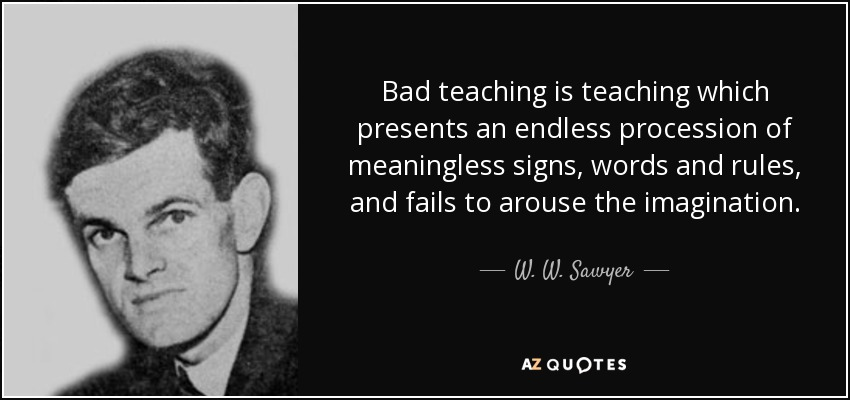 Bad teaching is teaching which presents an endless procession of meaningless signs, words and rules, and fails to arouse the imagination. - W. W. Sawyer