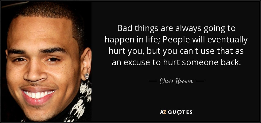 Bad things are always going to happen in life; People will eventually hurt you, but you can't use that as an excuse to hurt someone back. - Chris Brown