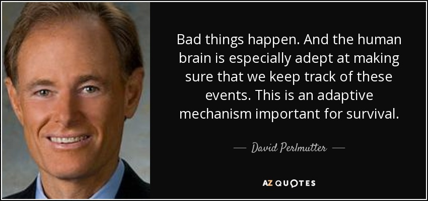 Bad things happen. And the human brain is especially adept at making sure that we keep track of these events. This is an adaptive mechanism important for survival. - David Perlmutter