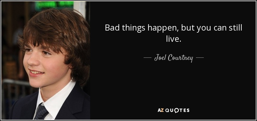 Bad things happen, but you can still live. - Joel Courtney
