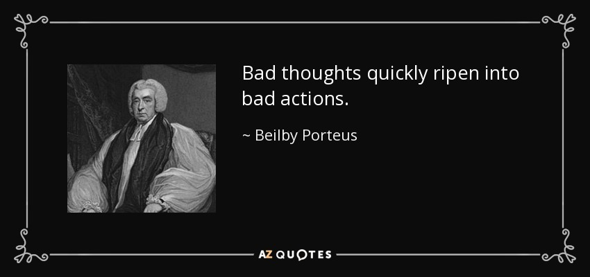 Bad thoughts quickly ripen into bad actions. - Beilby Porteus