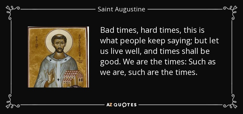 Bad times, hard times, this is what people keep saying; but let us live well, and times shall be good. We are the times: Such as we are, such are the times. - Saint Augustine