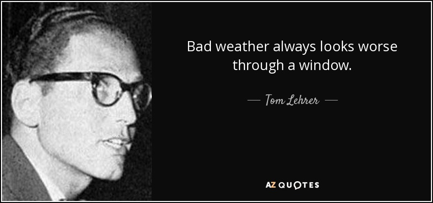 Bad Weather Quotes Funny: Tom Lehrer Quote: Bad Weather Always Looks Worse Through A