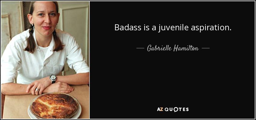 Badass is a juvenile aspiration. - Gabrielle Hamilton