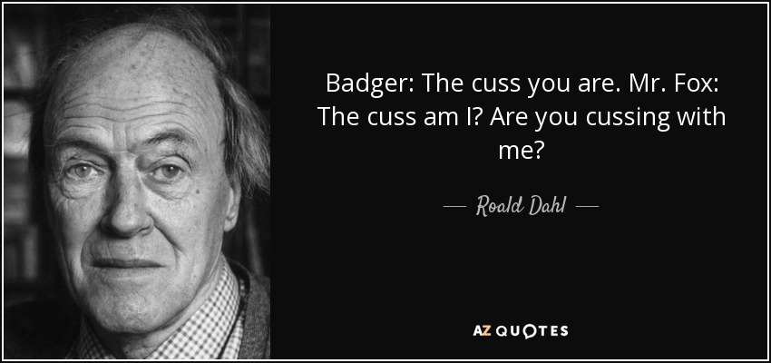 Badger: The cuss you are. Mr. Fox: The cuss am I? Are you cussing with me? - Roald Dahl