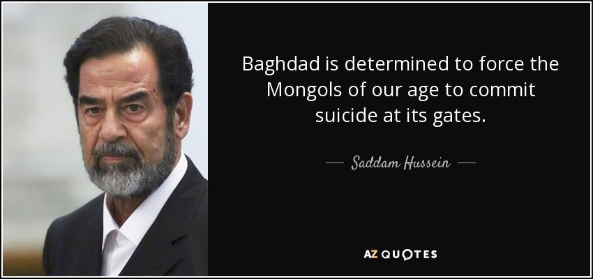 Baghdad is determined to force the Mongols of our age to commit suicide at its gates. - Saddam Hussein