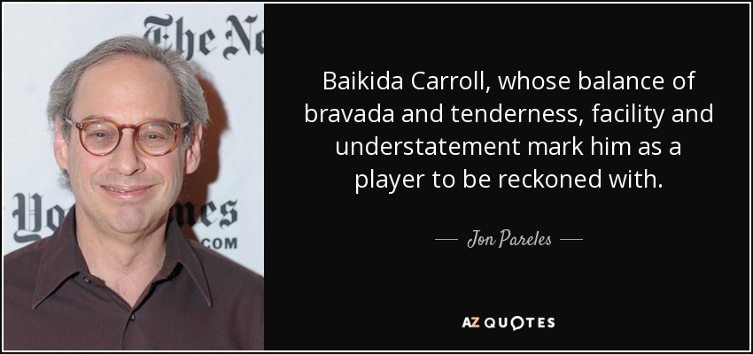 Baikida Carroll, whose balance of bravada and tenderness, facility and understatement mark him as a player to be reckoned with. - Jon Pareles