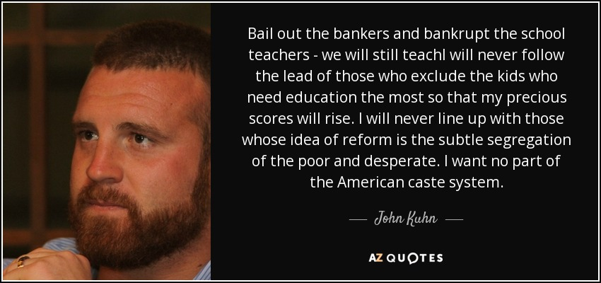 Bail out the bankers and bankrupt the school teachers - we will still teachI will never follow the lead of those who exclude the kids who need education the most so that my precious scores will rise. I will never line up with those whose idea of reform is the subtle segregation of the poor and desperate. I want no part of the American caste system. - John Kuhn