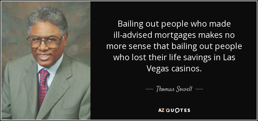 Bailing out people who made ill-advised mortgages makes no more sense that bailing out people who lost their life savings in Las Vegas casinos. - Thomas Sowell