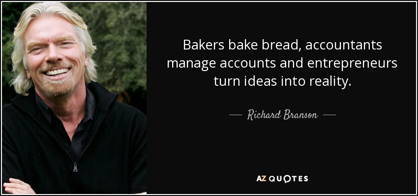 Bakers bake bread, accountants manage accounts and entrepreneurs turn ideas into reality. - Richard Branson