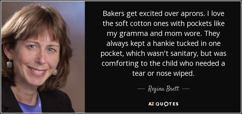 Bakers get excited over aprons. I love the soft cotton ones with pockets like my gramma and mom wore. They always kept a hankie tucked in one pocket, which wasn't sanitary, but was comforting to the child who needed a tear or nose wiped. - Regina Brett