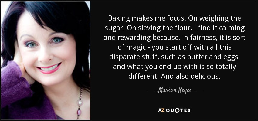 Baking makes me focus. On weighing the sugar. On sieving the flour. I find it calming and rewarding because, in fairness, it is sort of magic - you start off with all this disparate stuff, such as butter and eggs, and what you end up with is so totally different. And also delicious. - Marian Keyes