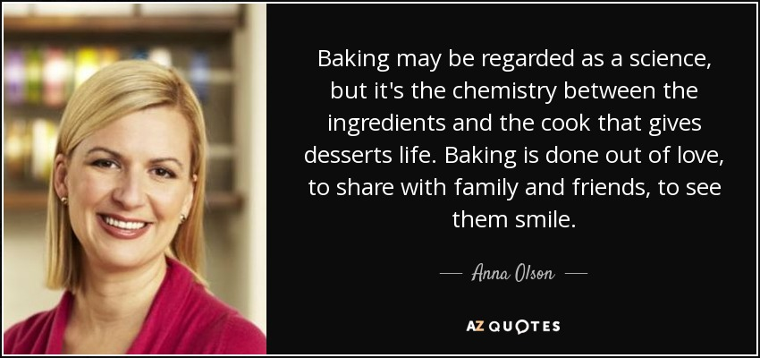 Baking may be regarded as a science, but it's the chemistry between the ingredients and the cook that gives desserts life. Baking is done out of love, to share with family and friends, to see them smile. - Anna Olson