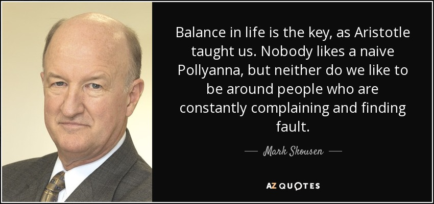 Balance in life is the key, as Aristotle taught us. Nobody likes a naive Pollyanna, but neither do we like to be around people who are constantly complaining and finding fault. - Mark Skousen