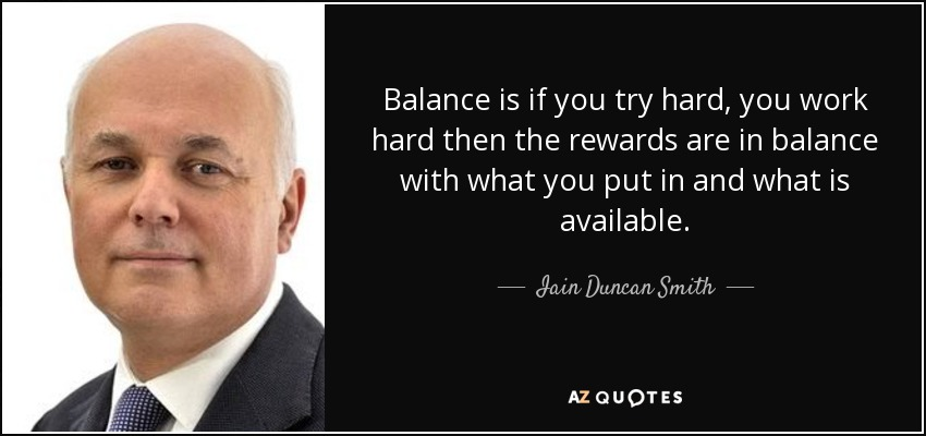 Balance is if you try hard, you work hard then the rewards are in balance with what you put in and what is available. - Iain Duncan Smith