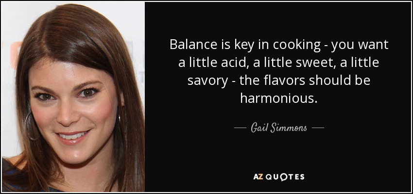 Balance is key in cooking - you want a little acid, a little sweet, a little savory - the flavors should be harmonious. - Gail Simmons
