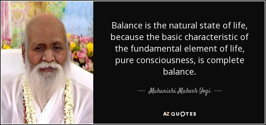 Balance is the natural state of life, because the basic characteristic of the fundamental element of life, pure consciousness, is complete balance. - Maharishi Mahesh Yogi