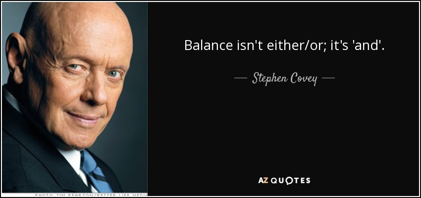 Balance isn't either/or; it's 'and'. - Stephen Covey