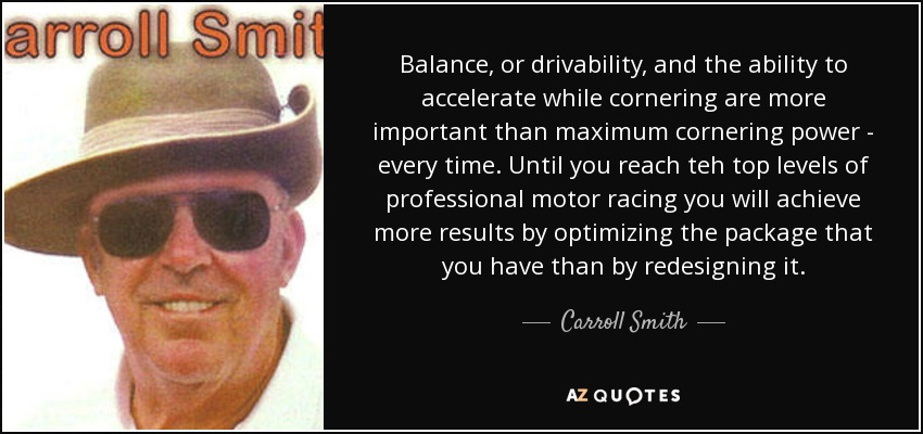 Balance, or drivability, and the ability to accelerate while cornering are more important than maximum cornering power - every time. Until you reach teh top levels of professional motor racing you will achieve more results by optimizing the package that you have than by redesigning it. - Carroll Smith