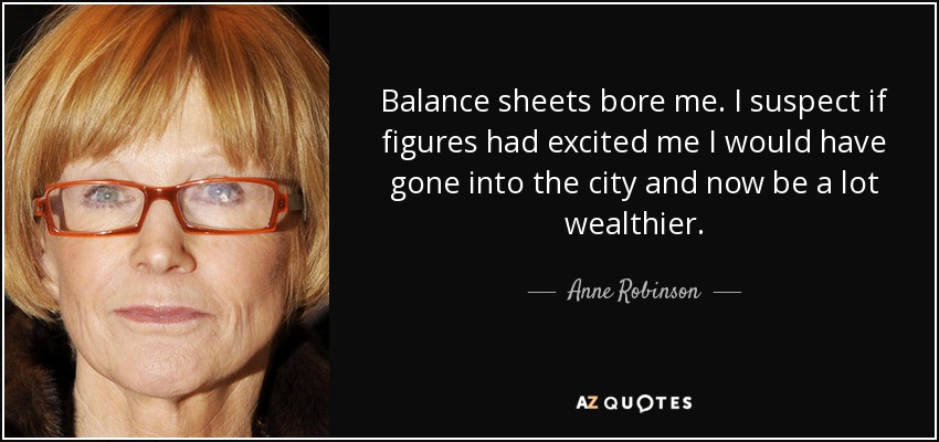 Balance sheets bore me. I suspect if figures had excited me I would have gone into the city and now be a lot wealthier. - Anne Robinson